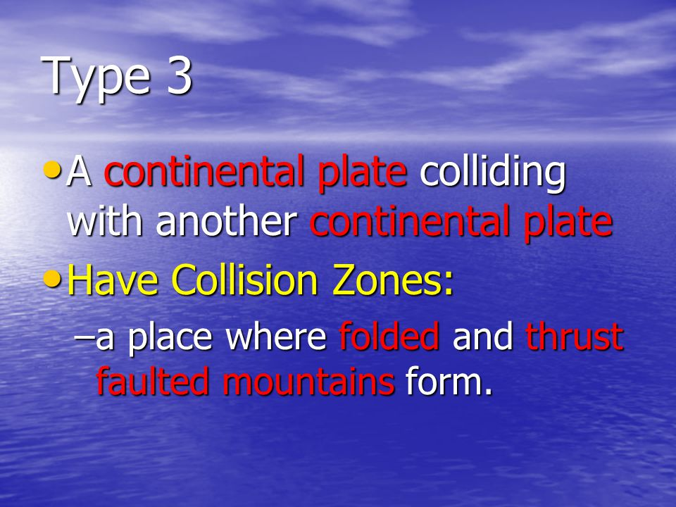 Type 3 A continental plate colliding with another continental plate