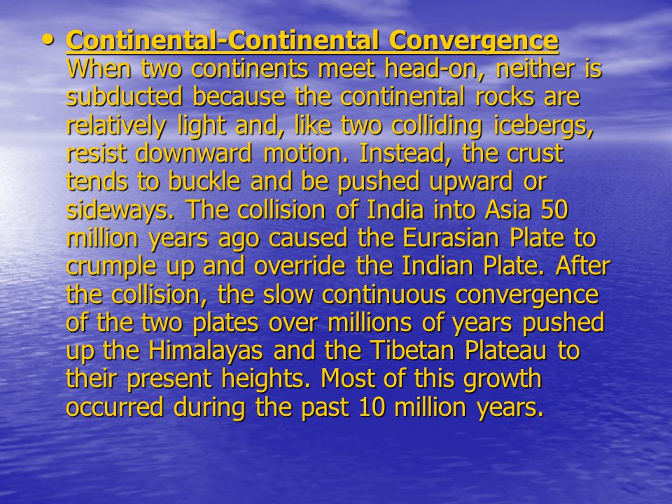 Continental-Continental Convergence When two continents meet head-on, neither is subducted because the continental rocks are relatively light and, like two colliding icebergs, resist downward motion.