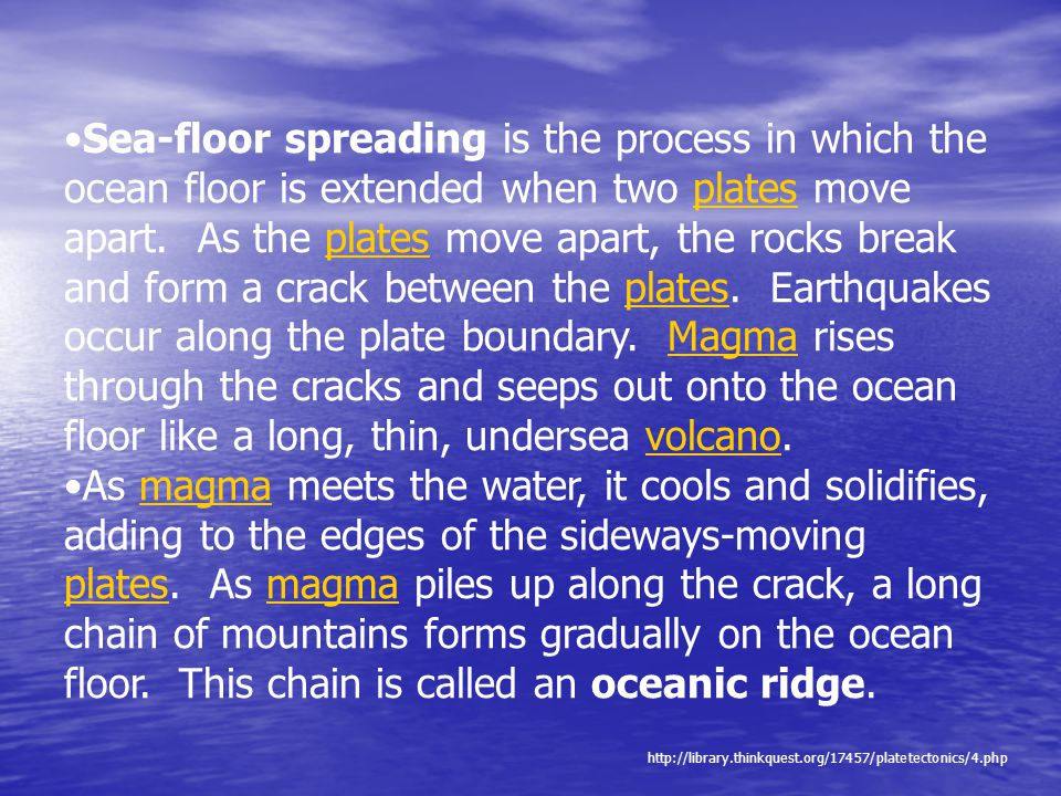 Sea-floor spreading is the process in which the ocean floor is extended when two plates move apart. As the plates move apart, the rocks break and form a crack between the plates. Earthquakes occur along the plate boundary. Magma rises through the cracks and seeps out onto the ocean floor like a long, thin, undersea volcano.
