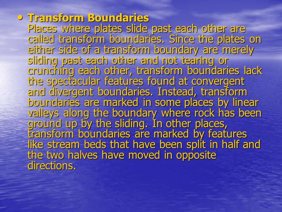 Transform Boundaries Places where plates slide past each other are called transform boundaries.