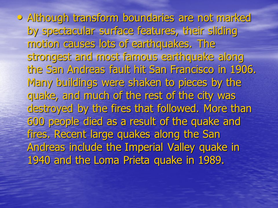 Although transform boundaries are not marked by spectacular surface features, their sliding motion causes lots of earthquakes.