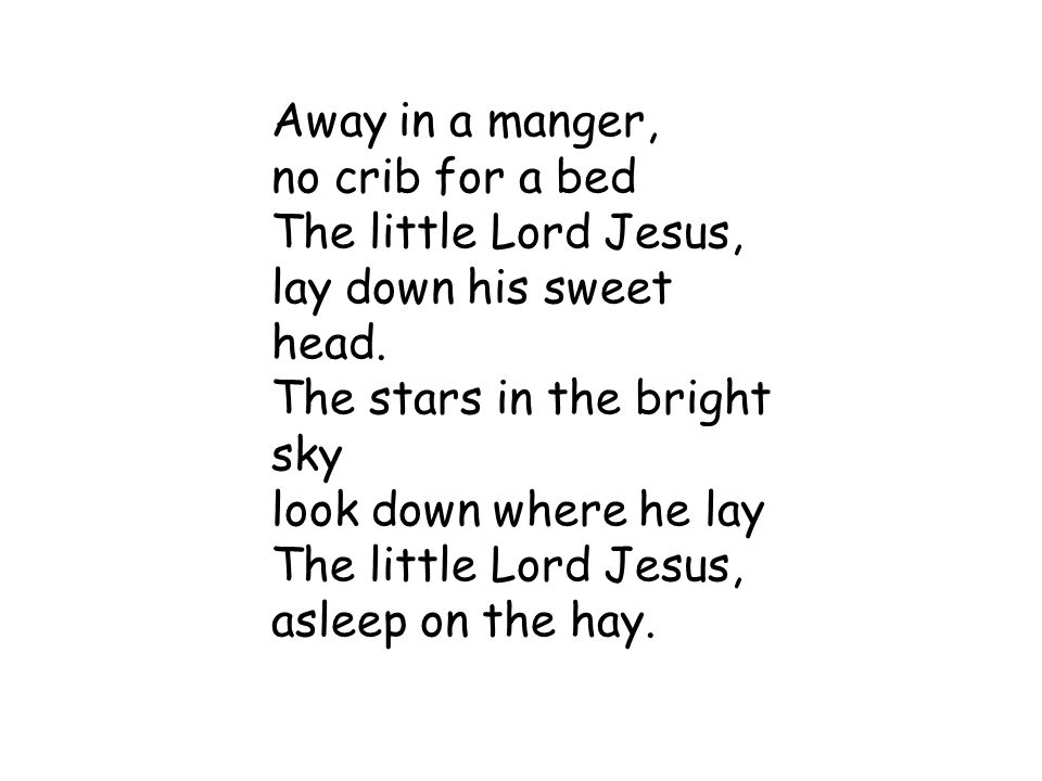 Away in a manger, no crib for a bed. The little Lord Jesus, lay down his sweet head. The stars in the bright sky.