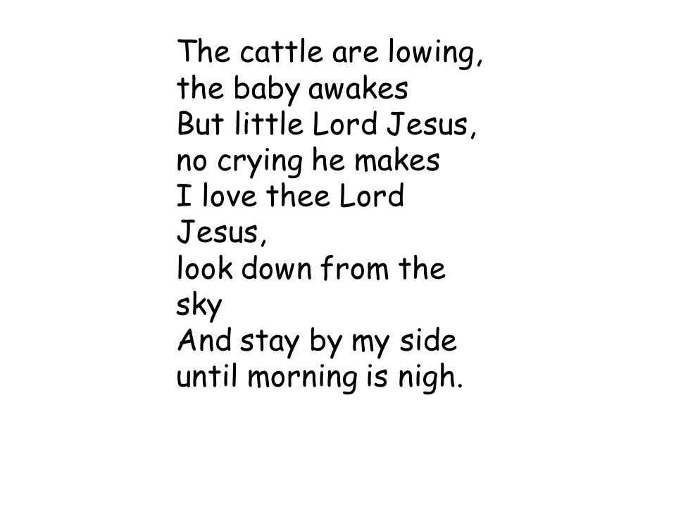 The cattle are lowing, the baby awakes. But little Lord Jesus, no crying he makes. I love thee Lord Jesus,