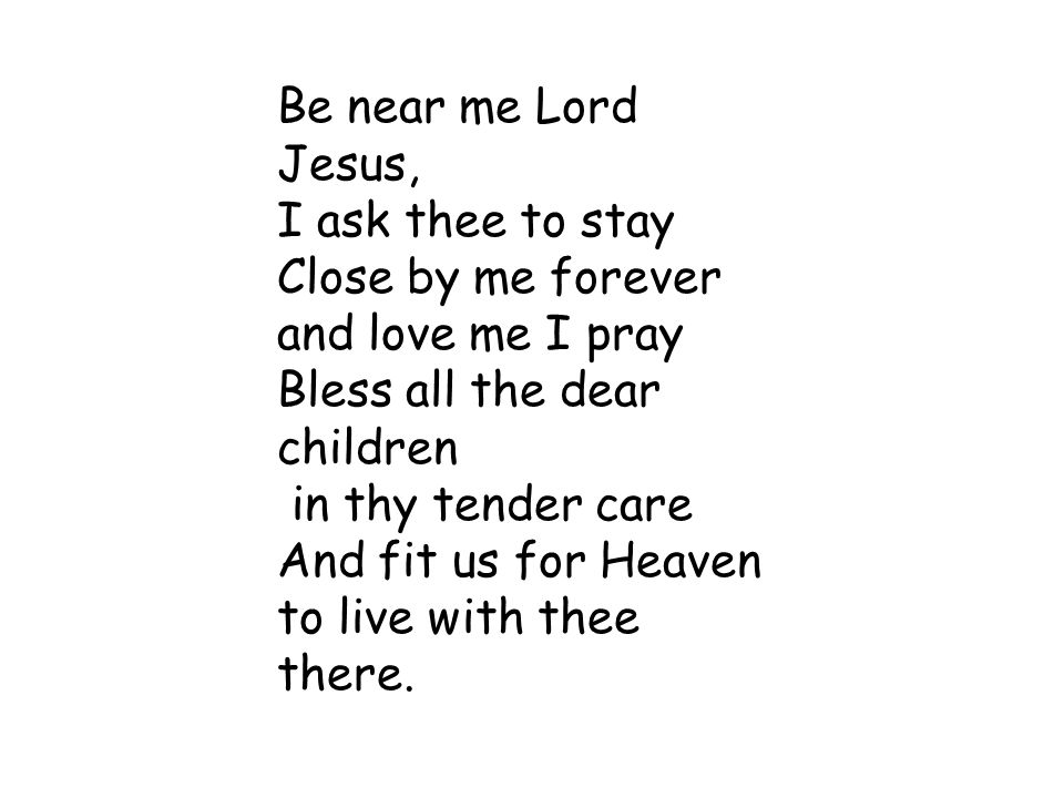 Be near me Lord Jesus, I ask thee to stay. Close by me forever. and love me I pray. Bless all the dear children.