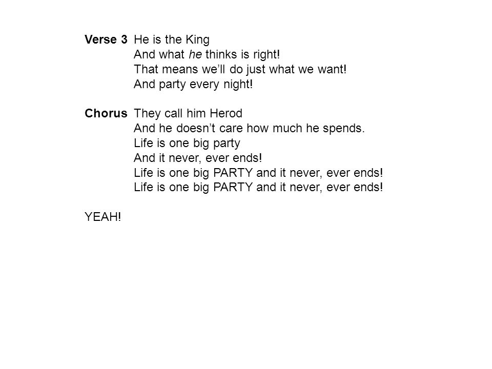 Verse 3 He is the King And what he thinks is right! That means we'll do just what we want! And party every night!