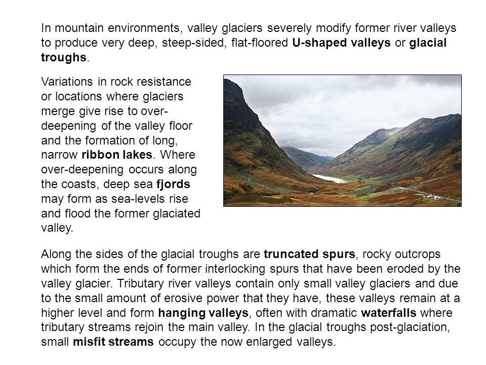 In mountain environments, valley glaciers severely modify former river valleys to produce very deep, steep-sided, flat-floored U-shaped valleys or glacial troughs.