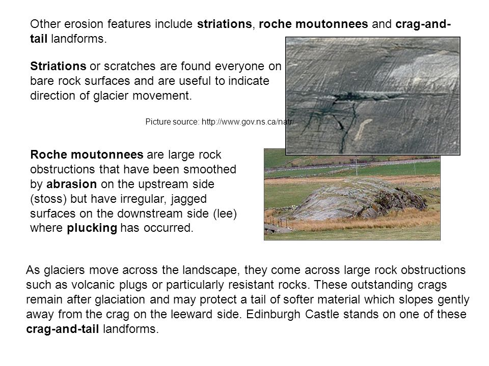 Other erosion features include striations, roche moutonnees and crag-and-tail landforms.