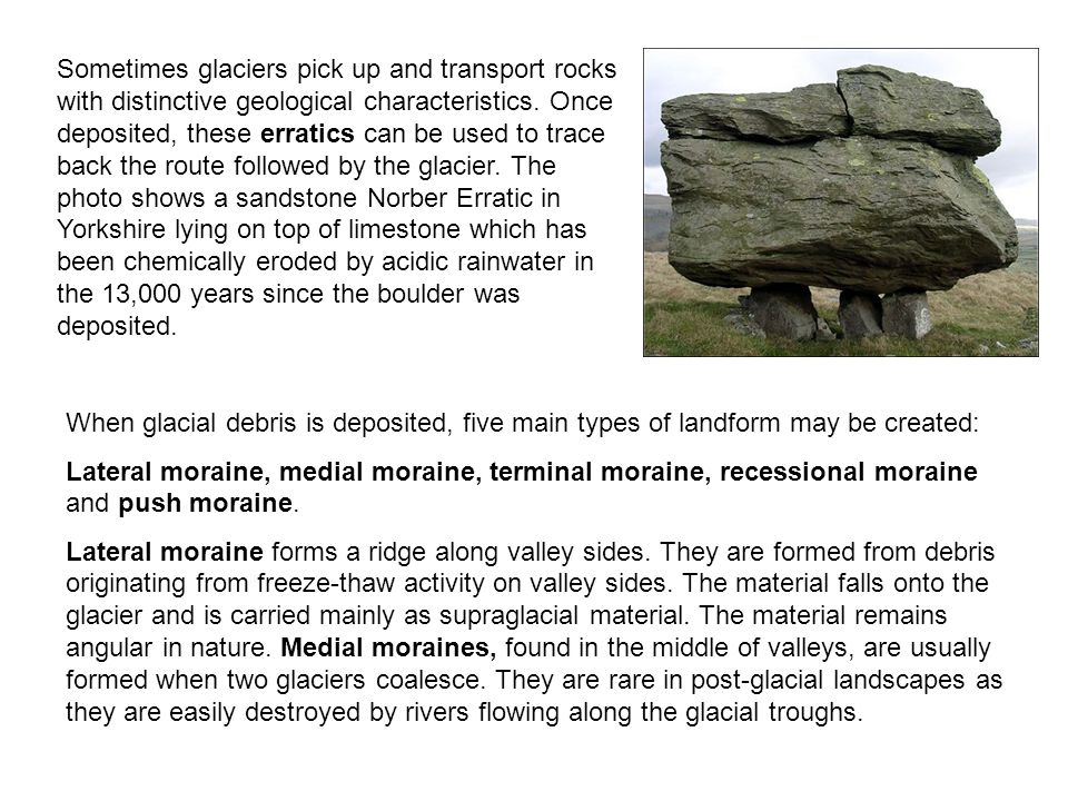 Sometimes glaciers pick up and transport rocks with distinctive geological characteristics. Once deposited, these erratics can be used to trace back the route followed by the glacier. The photo shows a sandstone Norber Erratic in Yorkshire lying on top of limestone which has been chemically eroded by acidic rainwater in the 13,000 years since the boulder was deposited.