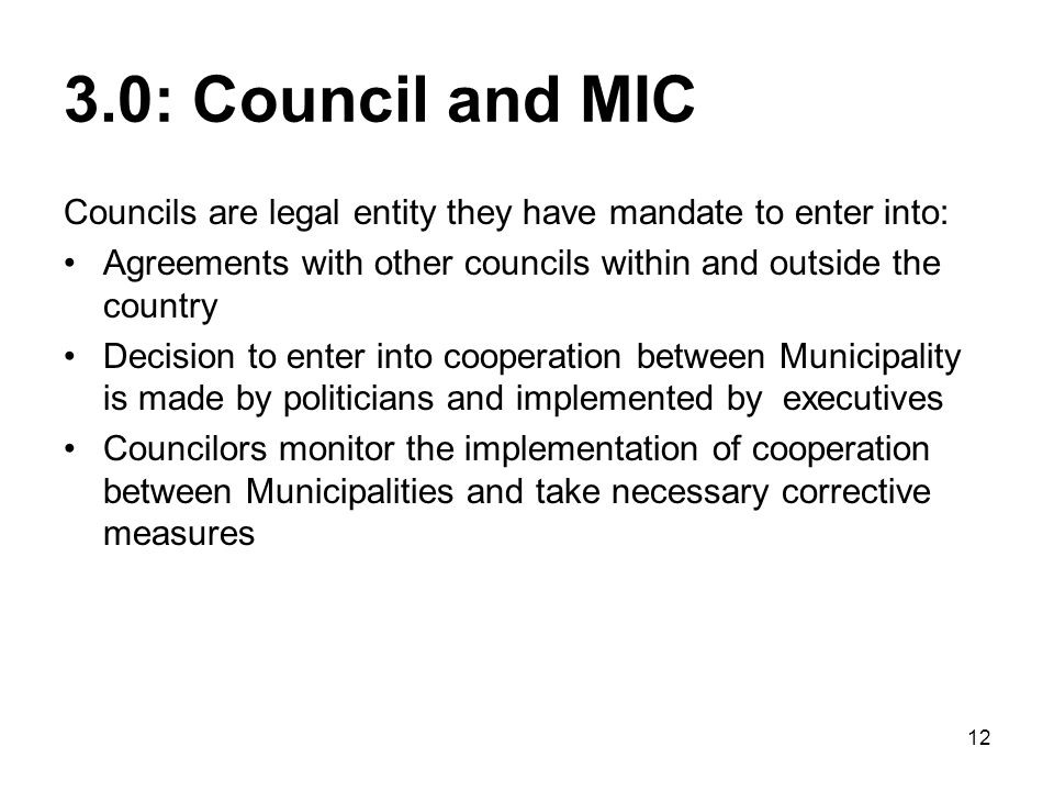 3.0: Council and MIC Councils are legal entity they have mandate to enter into: Agreements with other councils within and outside the country.