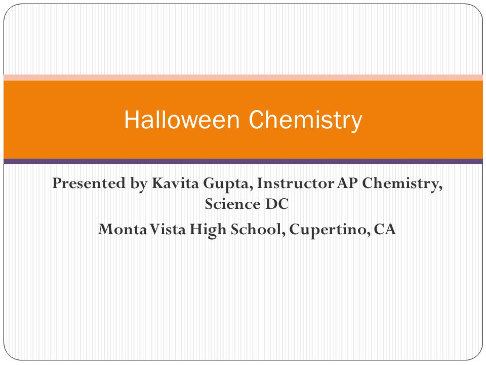 Halloween Chemistry Presented by Kavita Gupta, Instructor AP Chemistry, Science DC.