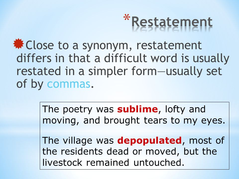 Restatement Close to a synonym, restatement differs in that a difficult word is usually restated in a simpler form—usually set of by commas.