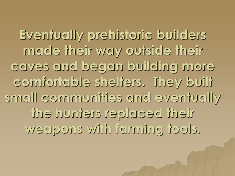 Eventually prehistoric builders made their way outside their caves and began building more comfortable shelters.