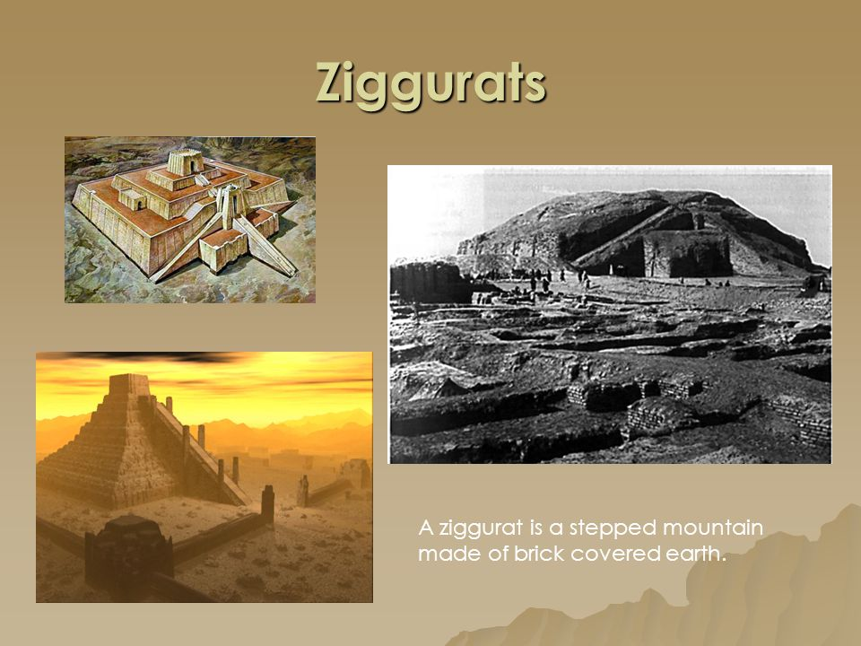 Ziggurats A ziggurat is a stepped mountain made of brick covered earth.