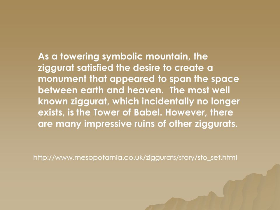 As a towering symbolic mountain, the ziggurat satisfied the desire to create a monument that appeared to span the space between earth and heaven. The most well known ziggurat, which incidentally no longer exists, is the Tower of Babel. However, there are many impressive ruins of other ziggurats.