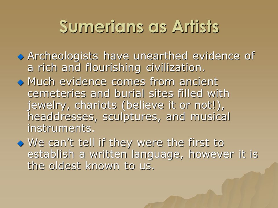 Sumerians as Artists Archeologists have unearthed evidence of a rich and flourishing civilization.