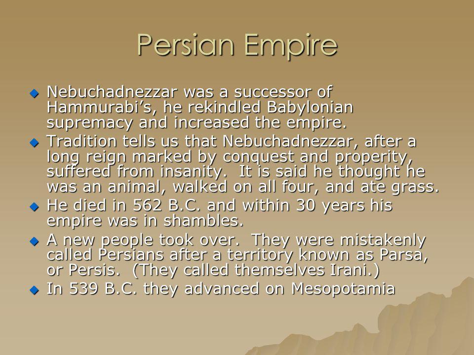 Persian Empire Nebuchadnezzar was a successor of Hammurabi's, he rekindled Babylonian supremacy and increased the empire.