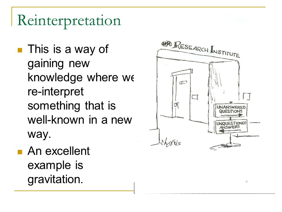 Reinterpretation This is a way of gaining new knowledge where we re-interpret something that is well-known in a new way.
