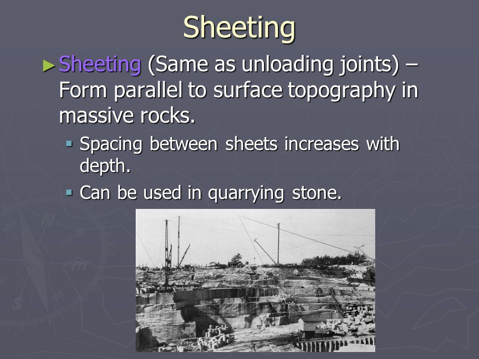 Sheeting Sheeting (Same as unloading joints) – Form parallel to surface topography in massive rocks.