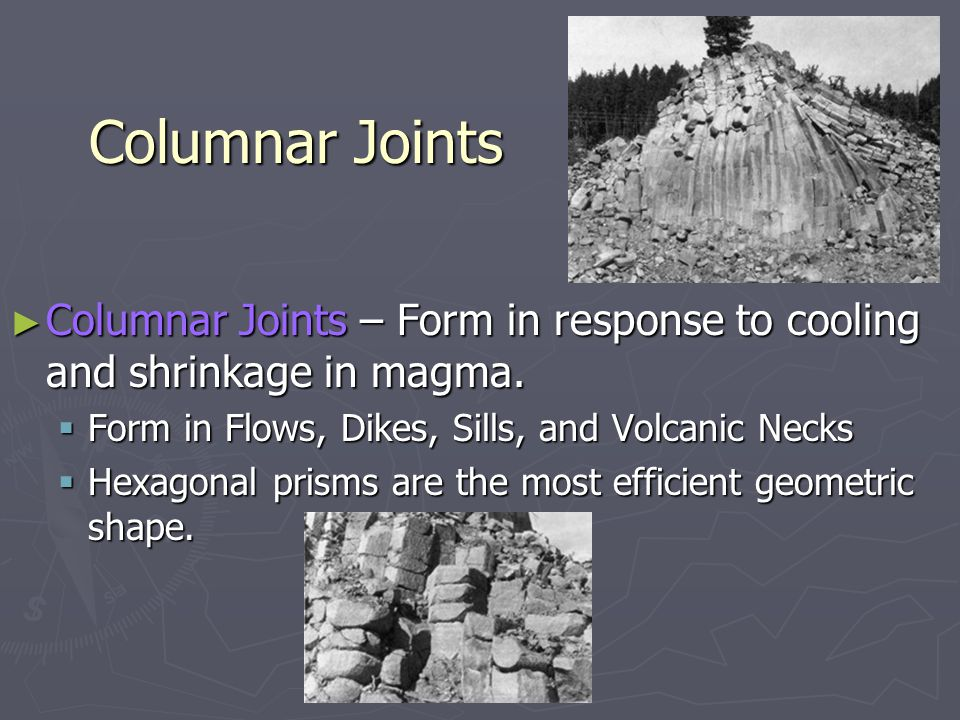 Columnar Joints Columnar Joints – Form in response to cooling and shrinkage in magma. Form in Flows, Dikes, Sills, and Volcanic Necks.