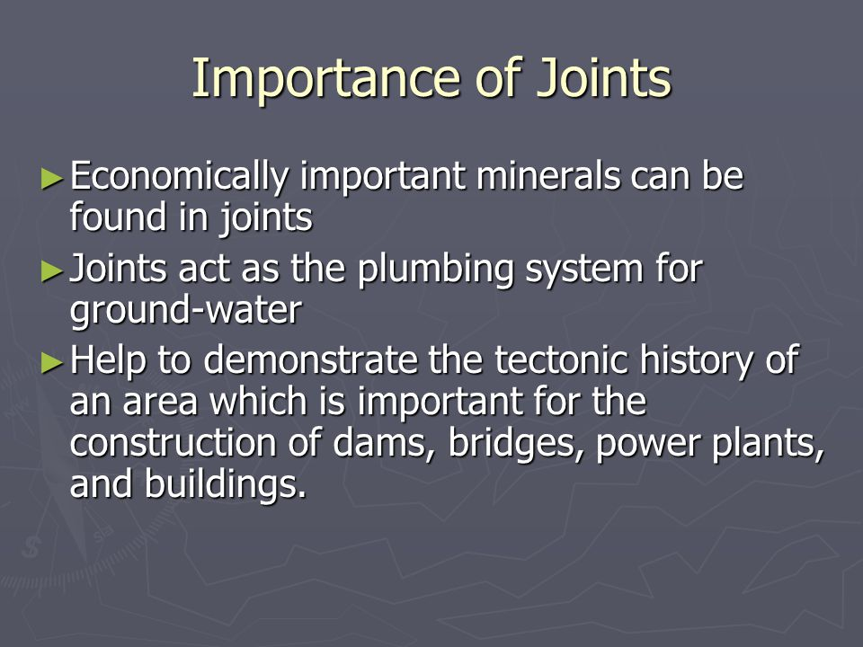 Importance of Joints Economically important minerals can be found in joints. Joints act as the plumbing system for ground-water.