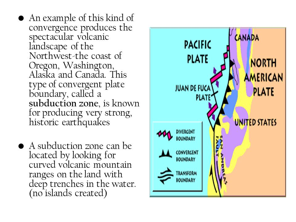 An example of this kind of convergence produces the spectacular volcanic landscape of the Northwest-the coast of Oregon, Washington, Alaska and Canada. This type of convergent plate boundary, called a subduction zone, is known for producing very strong, historic earthquakes