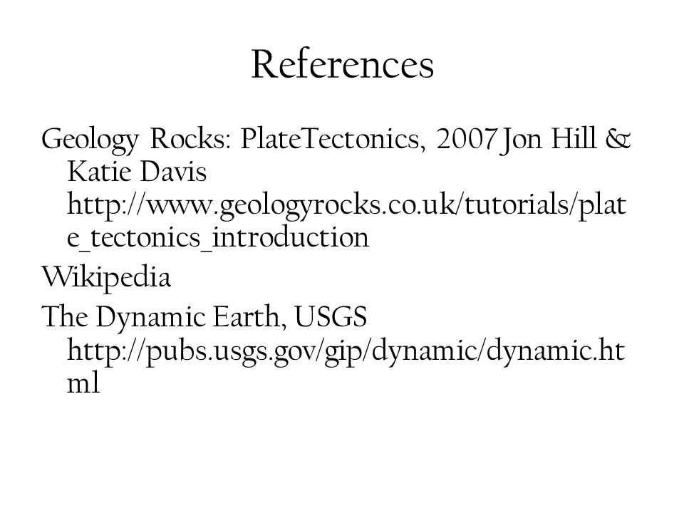 References Geology Rocks: PlateTectonics, 2007 Jon Hill & Katie Davis http://www.geologyrocks.co.uk/tutorials/plate_tectonics_introduction.
