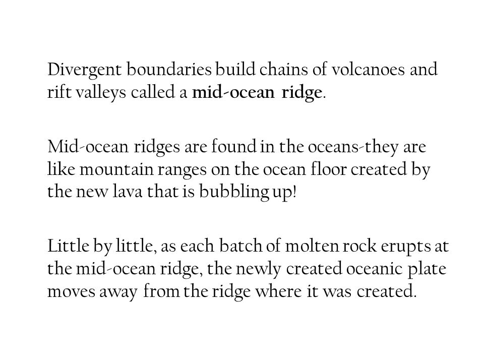 Divergent boundaries build chains of volcanoes and rift valleys called a mid-ocean ridge.