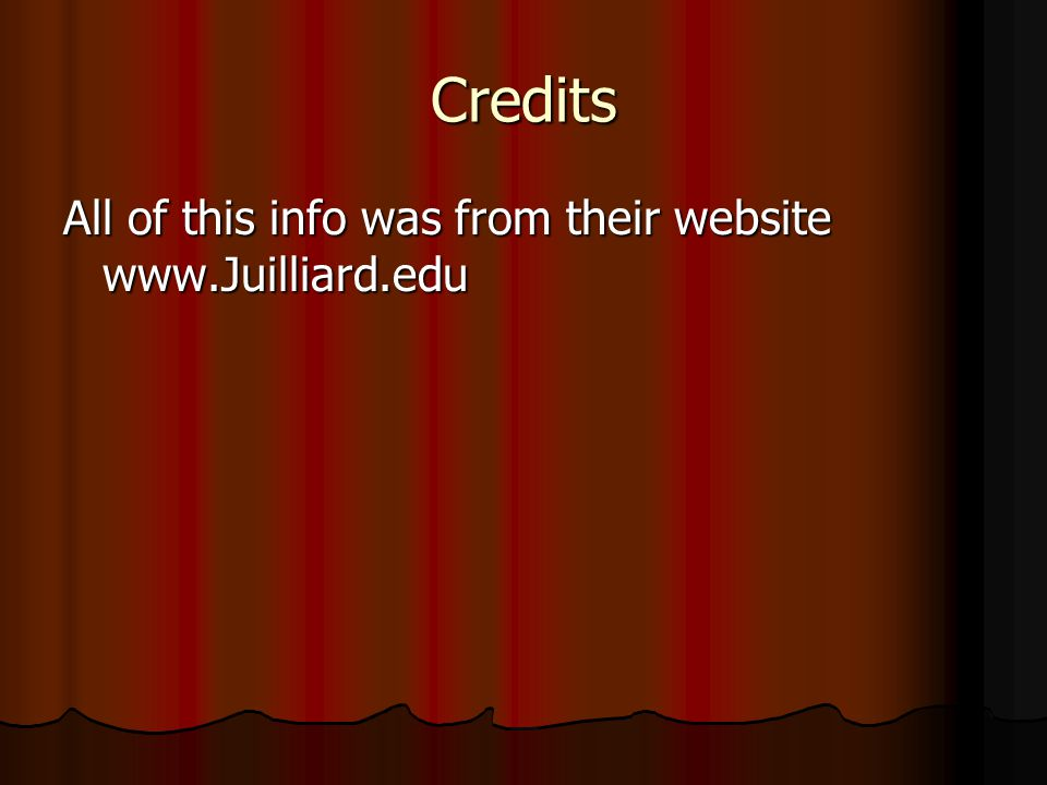 Credits All of this info was from their website www.Juilliard.edu