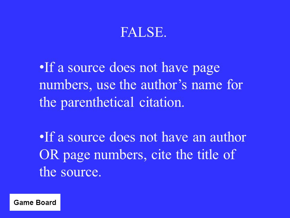 FALSE. If a source does not have page numbers, use the author's name for the parenthetical citation.
