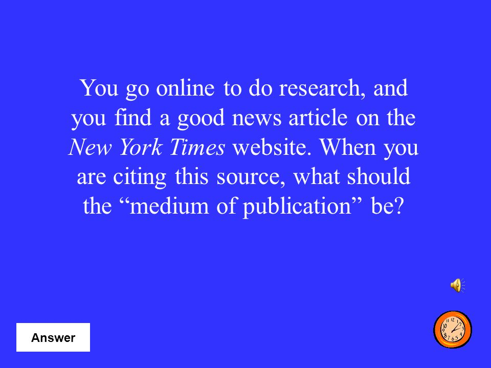 You go online to do research, and you find a good news article on the New York Times website. When you are citing this source, what should the medium of publication be