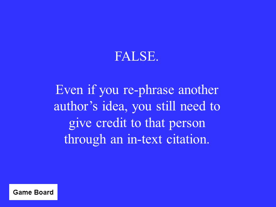 FALSE. Even if you re-phrase another author's idea, you still need to give credit to that person through an in-text citation.