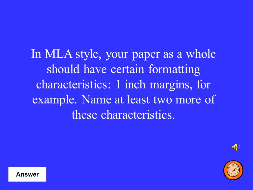 In MLA style, your paper as a whole should have certain formatting characteristics: 1 inch margins, for example. Name at least two more of these characteristics.