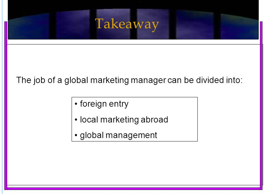 Takeaway The job of a global marketing manager can be divided into: