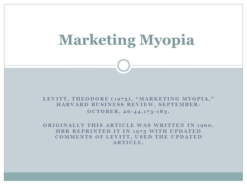 Marketing Myopia Levitt, Theodore (1975), Marketing Myopia, Harvard Business Review, September- October, 26-44,173-183.