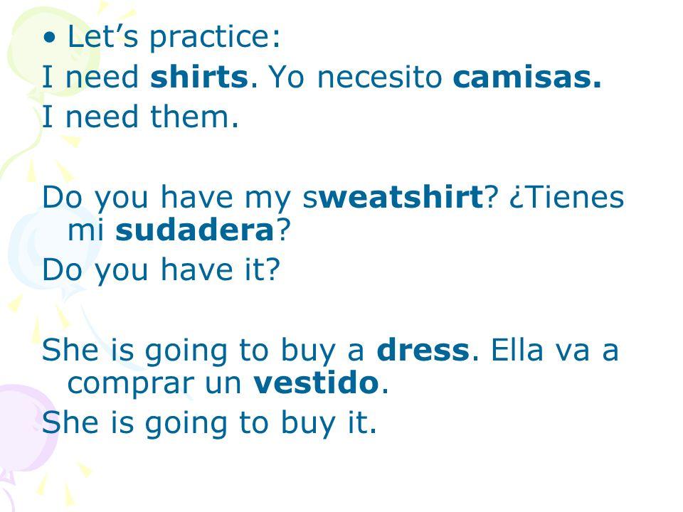 Let's practice: I need shirts. Yo necesito camisas. I need them. Do you have my sweatshirt ¿Tienes mi sudadera