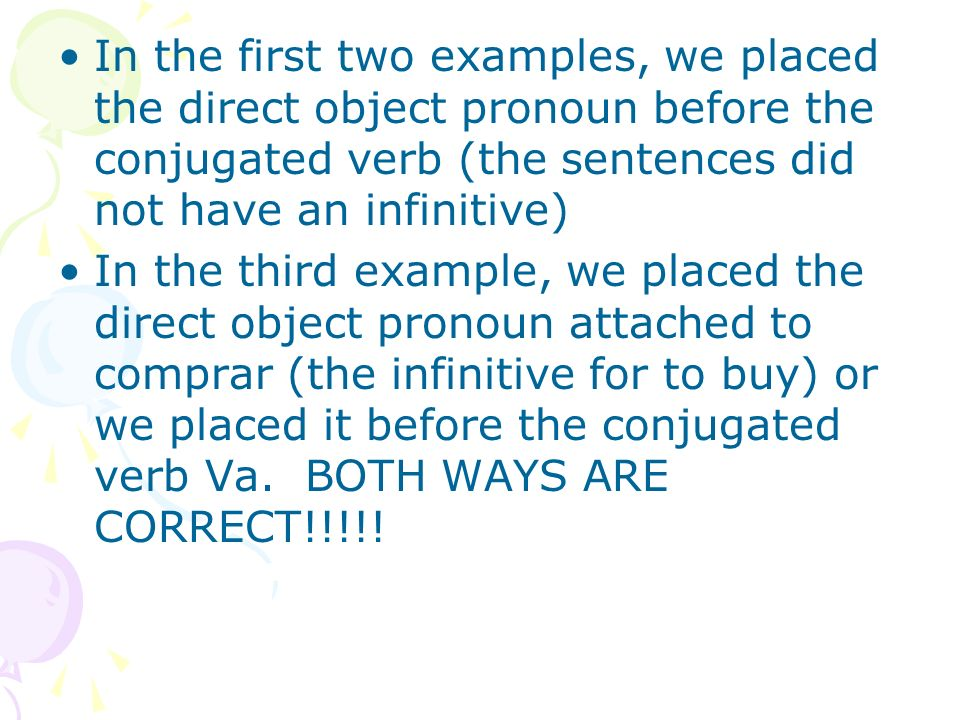 In the first two examples, we placed the direct object pronoun before the conjugated verb (the sentences did not have an infinitive)