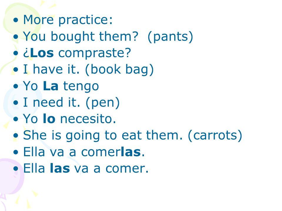 More practice: You bought them (pants) ¿Los compraste I have it. (book bag) Yo La tengo. I need it. (pen)