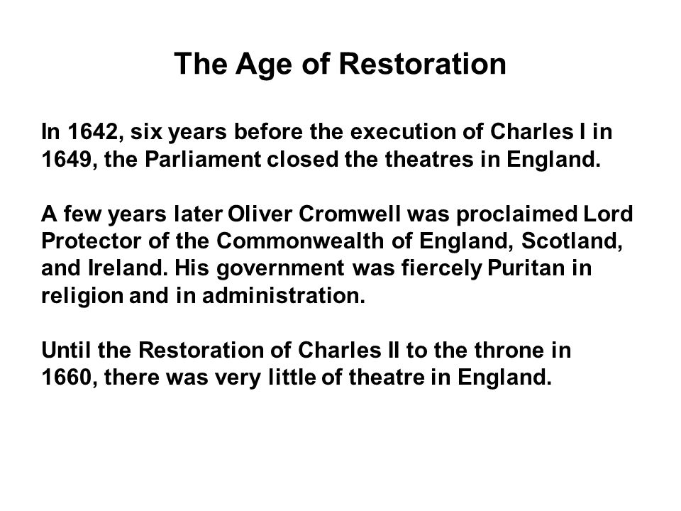 The Age of Restoration In 1642, six years before the execution of Charles I in. 1649, the Parliament closed the theatres in England.