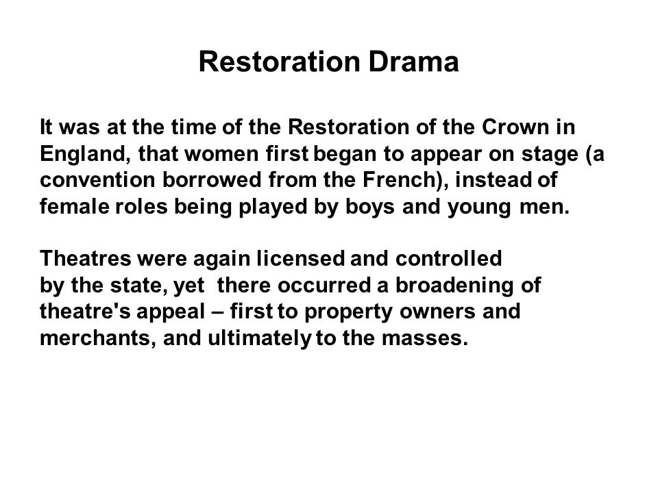 Restoration Drama It was at the time of the Restoration of the Crown in. England, that women first began to appear on stage (a.