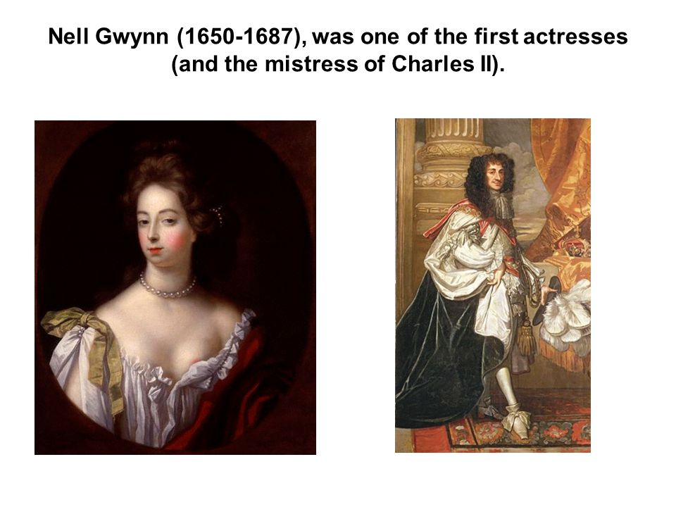 Nell Gwynn (1650-1687), was one of the first actresses (and the mistress of Charles II).