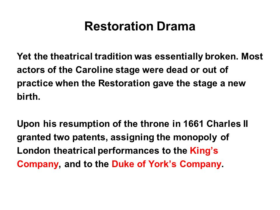 Restoration Drama Yet the theatrical tradition was essentially broken. Most. actors of the Caroline stage were dead or out of.