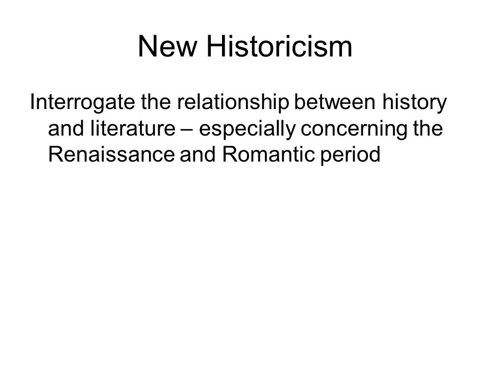 New Historicism Interrogate the relationship between history and literature – especially concerning the Renaissance and Romantic period.