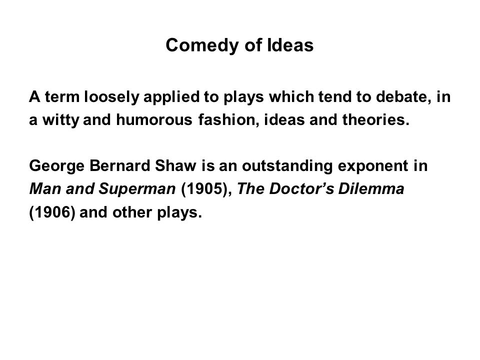 Comedy of Ideas A term loosely applied to plays which tend to debate, in. a witty and humorous fashion, ideas and theories.