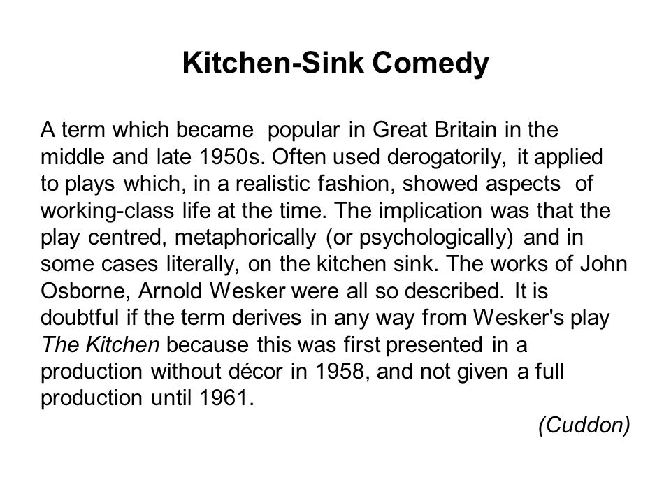 Kitchen-Sink Comedy A term which became popular in Great Britain in the. middle and late 1950s. Often used derogatorily, it applied.