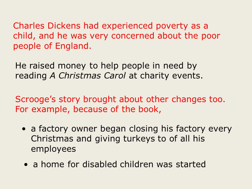 Charles Dickens had experienced poverty as a child, and he was very concerned about the poor people of England.