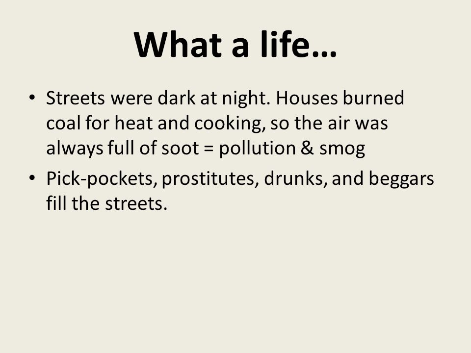 What a life… Streets were dark at night. Houses burned coal for heat and cooking, so the air was always full of soot = pollution & smog.