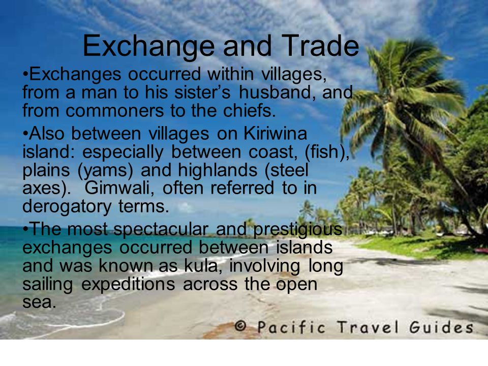 Exchange and Trade Exchanges occurred within villages, from a man to his sister's husband, and from commoners to the chiefs.