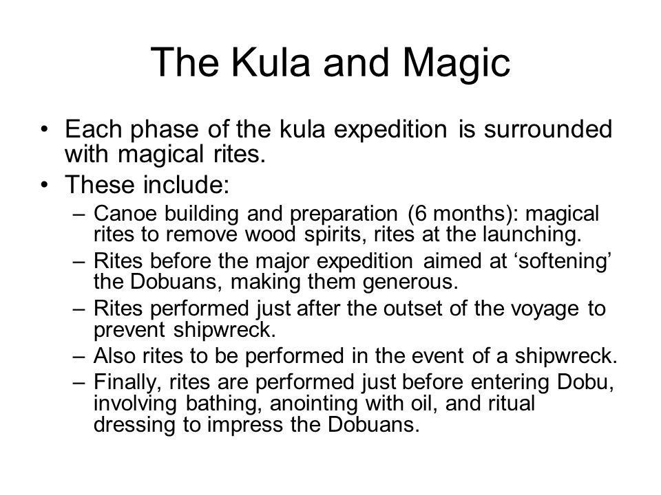 The Kula and Magic Each phase of the kula expedition is surrounded with magical rites. These include:
