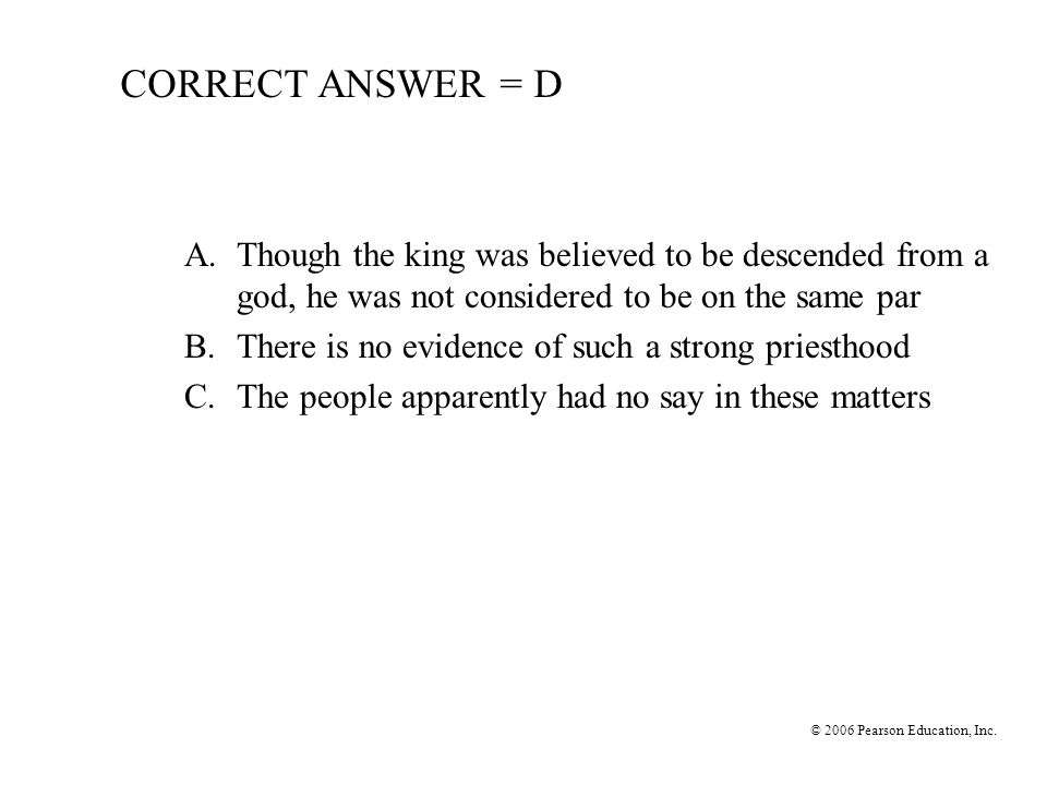CORRECT ANSWER = D A. Though the king was believed to be descended from a god, he was not considered to be on the same par.