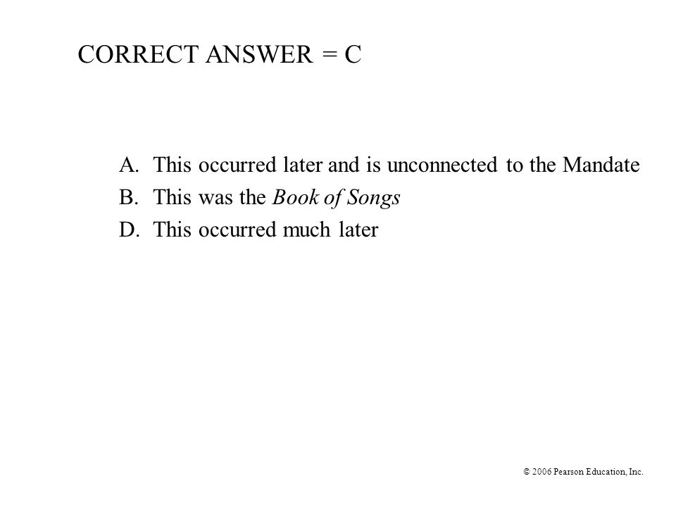 CORRECT ANSWER = C A. This occurred later and is unconnected to the Mandate. B. This was the Book of Songs.